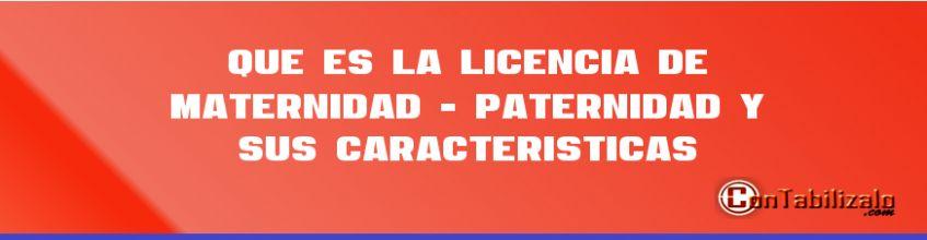 Que es la Licencia de Maternidad - Paternidad y sus Características