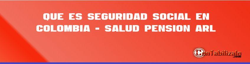 Que es Seguridad Social en Colombia - Salud, Pensión ARL