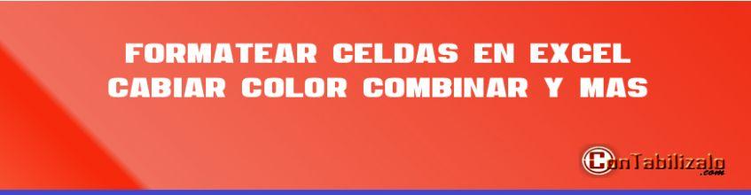 Formatear Celdas en Excel, Cabiar Color, Combinar y más