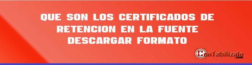 Que son los Certificados de Retención en la Fuente – Descargar Formato